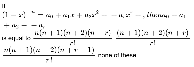 If `(1-x)^(-n)=a_0+a_1x+a_2x^2++a_r x^r+ ,t h e na_0+a_1+a_2++a_r` is equal to `(n(n+1)(n+2)(n+r))/(r !)`  `((n+1)(n+2)(n+r))/(r !)`  `(n(n+1)(n+2)(n+r-1))/(r !)`  none of these