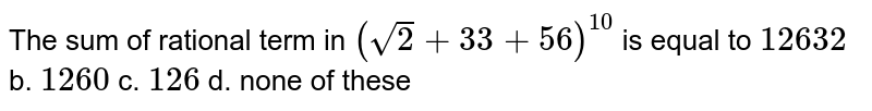 The sum of rational term in `(sqrt(2)+3 3+5 6)^(10)` is equal to `12632` b. `1260` c. `126` d. none of these