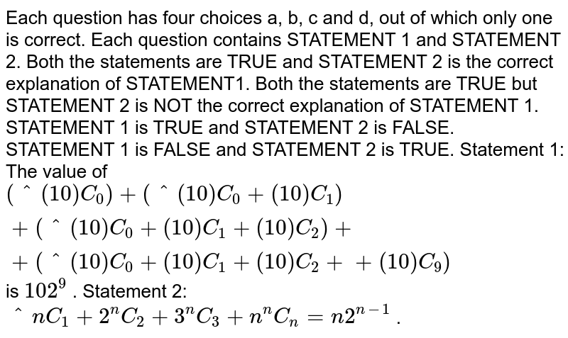 Each question has four choices a, b, c and d, out of which only one is   correct. Each question contains STATEMENT 1 and STATEMENT 2. Both the statements are TRUE and STATEMENT 2 is the correct explanation   of STATEMENT1. Both the statements are TRUE but STATEMENT 2 is NOT the correct   explanation of STATEMENT 1. STATEMENT 1 is TRUE and STATEMENT 2 is FALSE. STATEMENT 1 is FALSE and STATEMENT 2 is TRUE. Statement 1: The value of `(^(10)C_0)+(^(10)C_0+(10)C_1)+(^(10)C_0+(10)C_1+(10)C_2)++(^(10)C_0+(10)C_1+(10)C_2++(10)C_9)` is `10 2^9` . Statement 2: `^n C_1+2^n C_2+3^n C_3+ n^n C_n=n2^(n-1)` .