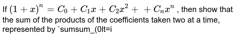 """If `(1+x)^n=C_0+C_1x+C_2x^2+.......+C_n x^n` , then show that the sum of the products of the coefficients taken two   at a time, represented by `sumsum_(0lt=iltjlt=n) ``""""^nc_i``""""^n c_j` is equal to `2^(2n-1)-((2n)!)/ (2(n !)^2)`"""