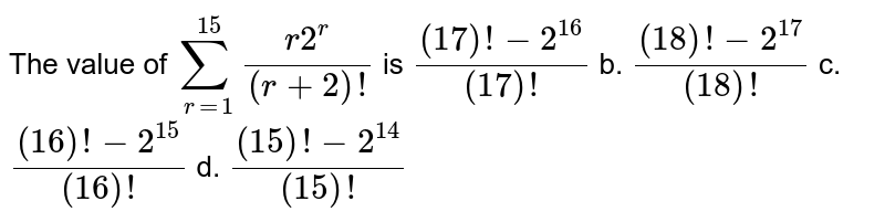 The value of `sum_(r=1)^(15)(r2^r)/((r+2)!)` is `((17)!-2^16)/((17)!)` b. `((18)!-2^(17))/((18)!)`  c. `((16)!-2^(15))/((16)!)` d. `((15)!-2^(14))/((15)!)`