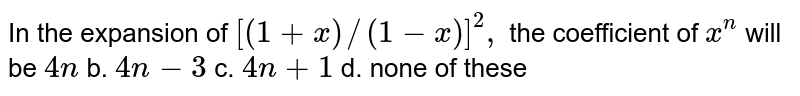 In the expansion of `[(1+x)//(1-x)]^2,` the coefficient of `x^n` will be `4n` b. `4n-3` c. `4n+1` d. none of these