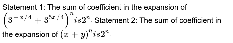 Statement 1: The sum of coefficient in the expansion of `(3^(-x//4)+3^(5x//4))^ni s2^ndot`  Statement 2: The sum of coefficient in the expansion of `(x+y)^n i s2^ndot`
