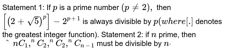Statement 1: If `p` is a prime number `(p!=2),` then `[(2+sqrt(5))^p]-2^(p+1)` is always divisible by `p(w h e r e[dot]` denotes the greatest integer function). Statement 2: if `n` prime, then `^n C_1,^n C_2,^n C_2 ,^n C_(n-1)` must be divisible by `ndot`