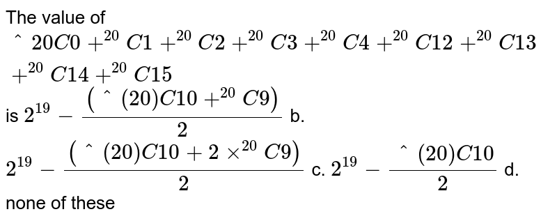 """The value of `""""^20 C_0+^(20)C_1+^(20)C_2+^(20)C_3+^(20)C_4+^(20)C_ 12+^(20)C_ 13+^(20)C_14+^(20)C_15` is a. `2^(19)-(( """"^(20)C_10 + """"^(20)C_9))/2` b. `2^(19)-((^(20)C 10+2xx^(20)C9))/2`  c. `2^(19)-(^(20)C 10)/2` d. none of these"""