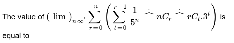 """The value of `lim_(n->oo)sum_(r=0)^(n)``(sum_(t=0)^(r-1)1/(5^n)*""""^n C_r``*``""""^r C_t .(3^t))` is equal to"""