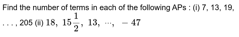 """Find the number of terms in each of the following APs :  (i) 7, 13, 19, . . . ,   205  (ii) `18 ,""""\ """"15 1/2,""""\ """"13 ,""""\ """"dot""""\ """"dot""""\ """"dot""""\ """",""""\ """" 47`"""