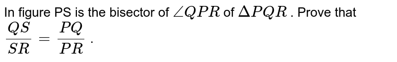 In   figure PS is the bisector of `/_Q P R` of   `DeltaP Q R` .   Prove that `(Q S)/(S R)=(P Q)/(P R)` .