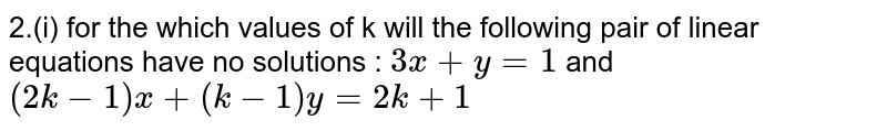 2.(i) for the which values of  k will the following pair of linear equations  have no solutions : `3x+y=1 ` and `(2k-1)x+(k-1)y = 2k+1`