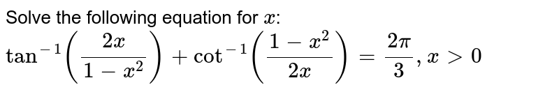 Solve the following equation for `x`:  `tan^(-1)((2x)/(1-x^2))+cot^(-1)((1-x^2)/(2x))=(2pi)/3,x >0`