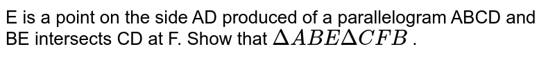 E   is a point on the side AD produced of a parallelogram ABCD and BE intersects   CD at F. Show that `DeltaA B E DeltaC F B` .