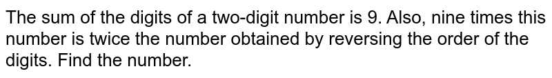 The sum of the digits of a two-digit number is 9. Also, nine times this number is twice the number obtained by reversing the order of the digits. Find the number.