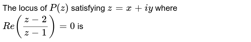 The locus of `P(z)` satisfying `z=x+iy` where `Re((z-2)/(z-1))=0` is
