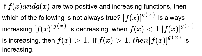 If `f(x)a n dg(x)` are two positive and increasing functions, then which of the following is   not always true? `[f(x)]^(g(x))` is always increasing `[f(x)]^(g(x))` is decreasing, when `f(x)<1`  `[f(x)]^(g(x))` is increasing, then `f(x)> 1.`  If `f(x)>1,t h e n[f(x)]^(g(x))` is   increasing.
