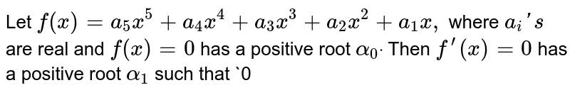 Let `f(x)=a_5x^5+a_4x^4+a_3x^3+a_2x^2+a_1x ,` where `a_i ' s` are real and `f(x)=0` has a positive root `alpha_0dot` Then `f^(prime)(x)=0` has a positive root `alpha_1` such that `0<alpha_1<alpha_0`  `f^(prime)(x)=0` has at least two real roots `f^(x)=0` has at least one real root  `non eoft h e s e`
