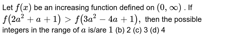 Let `f(x)` be an increasing function defined on `(0,oo)` . If `f(2a^2+a+1)>f(3a^2-4a+1),` then the possible integers in the range of `a` is/are `1`  (b) 2 (c)   3 (d) 4