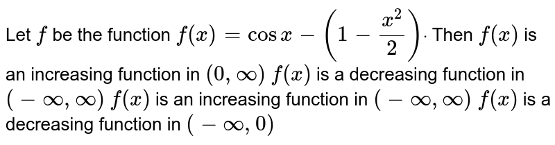 Let `f` be the function `f(x)=cosx-(1-(x^2)/2)dot` Then `f(x)` is an increasing function in `(0,oo)`  `f(x)` is a decreasing function in `(-oo,oo)`  `f(x)` is an increasing function in `(-oo,oo)`  `f(x)` is a decreasing function in `(-oo,0)`