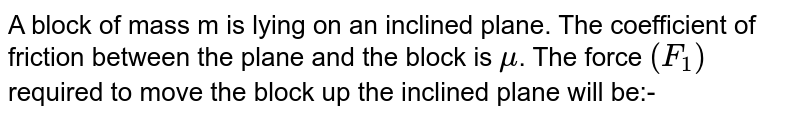 A block of mass m is lying on an inclined plane. The coefficient of friction between the plane and the block is `mu`. The force `(F_(1))` required to move the block up the inclined plane will be:-