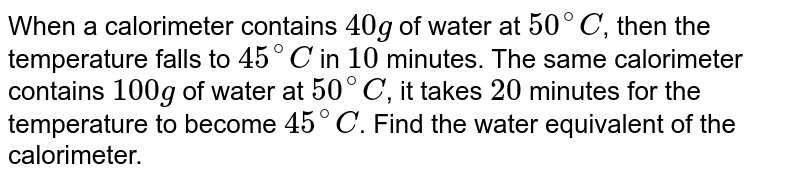 When a calorimeter contains `40g` of water at `50^(@)C`, then the temperature falls to `45^(@)C` in `10` minutes. The same calorimeter contains `100g` of water at `50^(@)C`, it takes `20` minutes for the temperature to become `45^(@)C`. Find the water equivalent of the calorimeter.