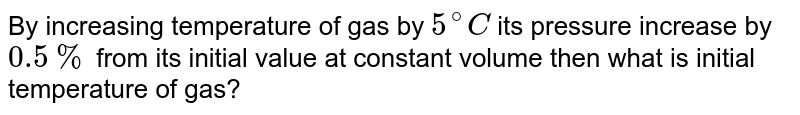 By increasing temperature of gas by `5^(@)C` its pressure increase by `0.5%` from its initial value at constant volume then what is initial temperature of gas?