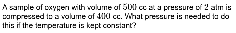 A sample of oxygen with volume of `500` cc at a pressure of ` 2` atm is compressed to a volume of `400` cc. What pressure is needed to do this if the temperature is kept constant?