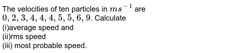 The velocities of ten particles in `ms^(-1)` are `0,2,3,4,4,4,5,5,6,9`. Calculate <br> (i)average speed and <br> (ii)rms speed <br> (iii) most probable speed.
