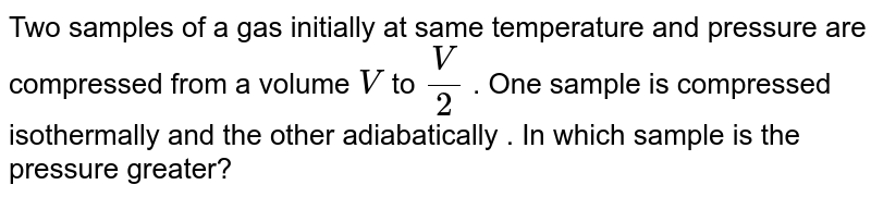 Two samples of a gas initially at same temperature and pressure are compressed from a volume `V` to ` (V)/(2)` . One sample is compressed isothermally and the other adiabatically . In which sample is the pressure greater?