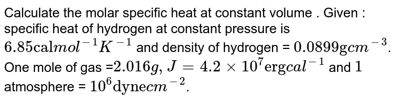 """Calculate the molar specific heat at constant volume . Given : specific heat of hydrogen at constant pressure is `6.85 """"cal"""" mol^(-1) K^(-1)` and density of hydrogen = `0.0899 """"g"""" cm^(-3)`. One mole of gas =`2.016g, J=4.2xx10^(7) """"erg"""" cal^(-1)` and `1` atmosphere = `10^(6) """"dyne"""" cm^(-2)`."""