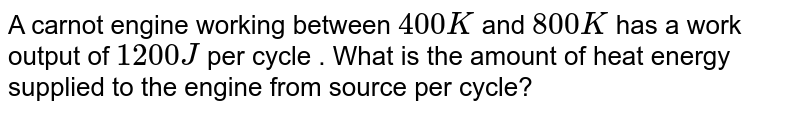 A carnot engine working between `400K` and `800K` has a work output of `1200 J` per cycle . What is the amount of heat energy supplied to the engine from source per cycle?