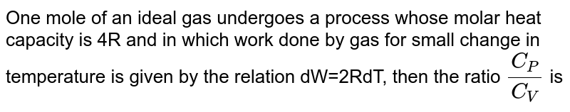One  mole of an ideal gas undergoes a process whose molar heat capacity is `4R` and in which work done by gas for small change in temperature is given by the relation `dW = 2RdT`, then the ratio `(C_(P))/(C_(V))` is