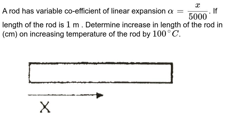 """A rod has variable co-efficient of linear expansion `alpha = (x)/(5000)`. If length of the rod is `1` m . Determine increase in length of the rod in (cm) on increasing temperature of the rod by `100^(@)C`. <br> <img src=""""https://d10lpgp6xz60nq.cloudfront.net/physics_images/ALN_PHY_C07(I)_S01_121_Q01.png"""" width=""""80%"""">"""