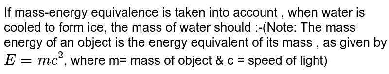If mass-energy equivalence is taken into account , when water is cooled to form ice, the mass of water should :-(Note: The mass energy of an object is the energy equivalent of its mass , as given by `E= mc^(2)`, where m= mass of object & c = speed of light)