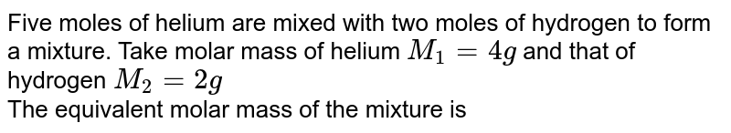 Five moles of helium are mixed with two moles of hydrogen to form a mixture. Take molar mass of helium `M_(1) = 4g` and that of hydrogen `M_(2) = 2g` <br> The equivalent molar mass of the mixture is