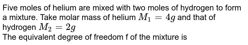 Five moles of helium are mixed with two moles of hydrogen to form a mixture. Take molar mass of helium `M_(1) = 4g` and that of hydrogen `M_(2) = 2g` <br> The equivalent degree of freedom f of the mixture is