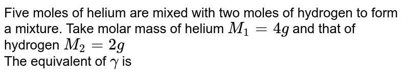Five moles of helium are mixed with two moles of hydrogen to form a mixture. Take molar mass of helium `M_(1) = 4g` and that of hydrogen `M_(2) = 2g` <br>The equivalent of `gamma` is