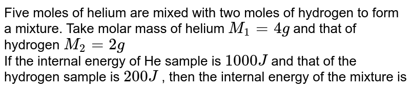 Five moles of helium are mixed with two moles of hydrogen to form a mixture. Take molar mass of helium `M_(1) = 4g` and that of hydrogen `M_(2) = 2g` <br> If the internal energy of He sample is `1000J` and that of the hydrogen sample is `200J` , then the internal energy of the mixture is