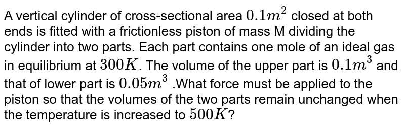 A vertical cylinder of cross-sectional area `0.1m^(2)` closed at both ends is fitted with a frictionless piston of mass M dividing the cylinder into two parts. Each part contains one mole of an ideal gas in equilibrium at `300K`. The volume of the upper part is `0.1m^(3)` and that of lower part is `0.05m^(3)` .What force must be applied to the piston so that the volumes of the two parts remain unchanged when the temperature is increased to `500K`?