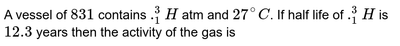 A vessel of `831 cc` contains `._(1)^(3)H` atm and `27^(@)C`. If half life of `._(1)^(3)H` is `12.3` years then the activity of the gas is