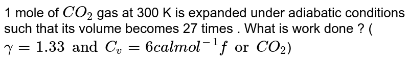 1 mole of `CO_(2)` gas at 300 K is expanded under adiabatic conditions such that its volume becomes 27 times . What is work done ?  (`gamma = 1.33 and C_(v) = 6 cal mol^(-1) for CO_(2)`)