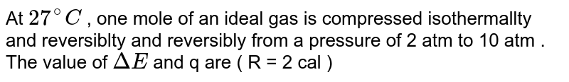 At `27 ^(@) C` , one mole of an ideal gas is compressed isothermallty and reversiblty and reversibly from a pressure of 2 atm to 10 atm . The value of `DeltaE` and q are ( R = 2 cal )