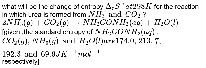 what will be the change of entropy `Delta_(r)S^(@)at 298 K` for the reaction in which urea is formed from `NH_(3) and CO_(2)` ? <br> `2NH_(3)(g)+ CO_(2)(g) to NH_(2)CONH_(2)(aq)+H_(2)O(l)`<br>  [given ,the standard entropy of ` NH_(2)CONH_(2)(aq)` , <br> ` CO_(2)(g), NH_(3)(g)and H_(2)O(l)are 174.0 , 213. 7, 192.3 and 69.9 JK^(-1)mol^(-1)` respectively]