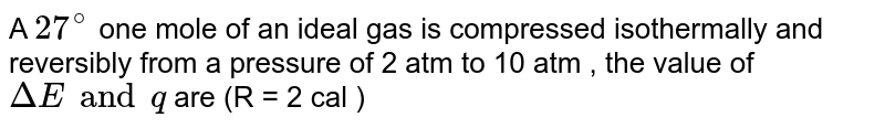 A `27^(@)` one mole of an ideal gas is compressed isothermally and reversibly from a pressure of 2 atm  to 10 atm , the value of `DeltaE and q` are (R = 2 cal )