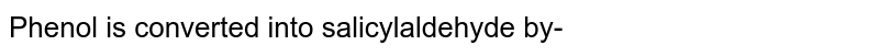 Phenol is converted into salicylaldehyde by-