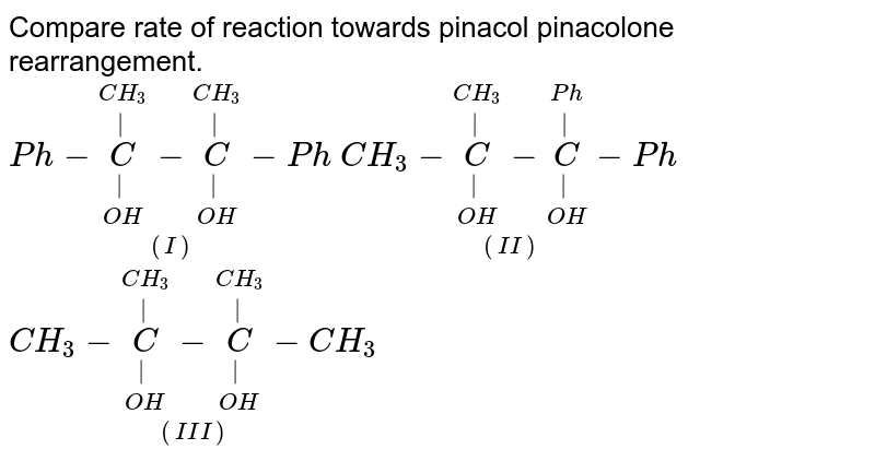 Compare rate of reaction towards pinacol pinacolone rearrangement. <br> `underset((I))(Ph-underset(OH)underset(|)overset(CH_(3))overset(|)(C)-underset(OH)underset(|)overset(CH_(3))overset(|)(C)-Ph)`       `underset((II))(CH_(3)-underset(OH)underset(|)overset(CH_(3))overset(|)(C)-underset(OH)underset(|)overset(Ph)overset(|)(C)-Ph)`           `underset((III))(CH_(3)-underset(OH)underset(|)overset(CH_(3))overset(|)(C)-underset(OH)underset(|)overset(CH_(3))overset(|)(C)-CH_(3))`