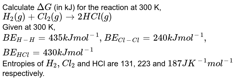Calculate `Delta G` (in kJ) for the reaction at 300 K, <br> `H_(2)(g)+Cl_(2)(g) rarr 2HCl (g)` <br> Given at 300 K, `BE_(H-H) = 435 kJ mol^(-1), BE_(Cl-Cl) = 240 kJ mol^(-1), BE_(HCl) = 430 kJ mol^(-1)` Entropies of `H_(2), Cl_(2)` and HCl are 131, 223 and `187 JK^(-1) mol^(-1)` respectively.