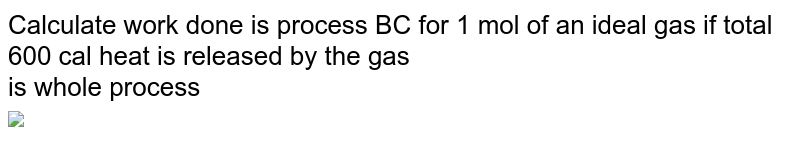 """Calculate work  done is process  BC for 1 mol of an ideal gas if total  600 cal   heat is released by the  gas  <br>  is whole  process  <br>  <img src=""""https://d10lpgp6xz60nq.cloudfront.net/physics_images/BSL_CHM_THRM_S01_012_Q01.png"""" width=""""80%"""">"""
