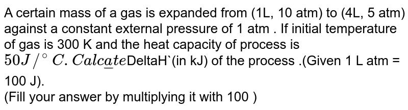 A certain  mass   of a gas is expanded from (1L, 10 atm) to (4L, 5 atm)  against a constant external pressure of 1 atm .  If  initial  temperature   of gas  is 300 K  and  the heat capacity of process is `50 J//^(@)C.   Calculate `DeltaH`(in kJ)  of the  process .(Given 1 L atm = 100 J).  <br>  (Fill your answer by multiplying it with 100 )