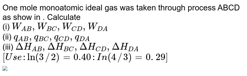 """One mole monoatomic ideal gas was taken  through  process ABCD as show in  . Calculate   <br>  (i)  `W_(AB), W_(BC), W_(CD),W_(DA)`  <br>   (ii)  `q_(AB), q_(BC), q_(CD),q_(DA)`  <br> (iii)  `DeltaH_(AB), DeltaH_(BC), DeltaH_(CD),DeltaH_(DA)`  <br> `[Use :  ln  (3//2) = 0.40 : In (4//3) = 0. 29]` <br> <img src=""""https://d10lpgp6xz60nq.cloudfront.net/physics_images/BSL_CHM_THRM_S01_033_Q01.png"""" width=""""80%"""">"""