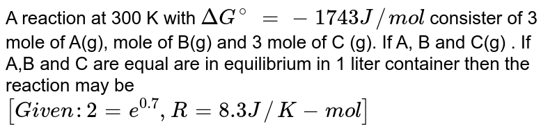 A reaction  at 300 K  with `DeltaG^(@)` `=- 1743 J//mol` consister of 3 mole  of A(g), mole of B(g) and 3 mole  of   C (g). If A, B and C(g) . If  A,B and C  are  equal  are in equilibrium  in 1 liter container  then  the reaction  may be   <br> `[Given  :2=e^(0.7), R=8.3 J//K-mol]`