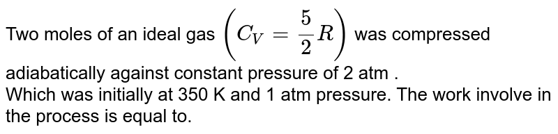 Two  moles of an ideal  gas `(C_(V) = (5)/(2)R)` was compressed adiabatically  against  constant  pressure of  2 atm . <br> Which was  initially  at 350 K and 1 atm  pressure. The  work involve in the  process is equal  to.